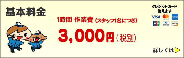 便利屋基本料金です。1時間作業費 スタッフ1名につき3,000円(税別)、クレジットカード使えます。VISA、マスター、アメリカンエキスプレス、JCB、ダイナカードなど