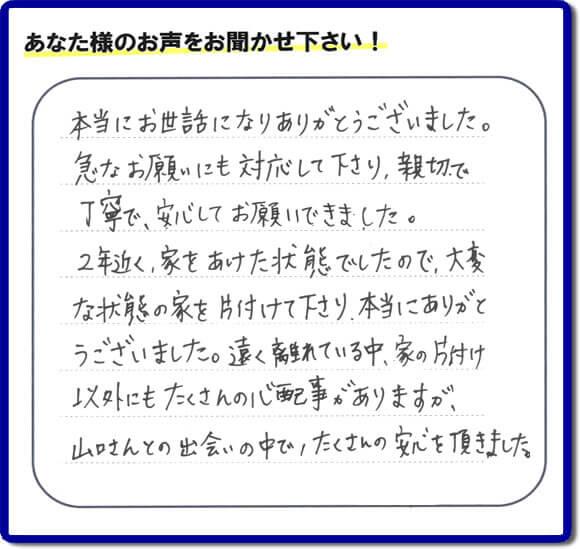 東京在住のご長女様から、福岡県福岡市と福岡県大野城市に事務所がある何でも屋【便利屋】暮らしなんでもお助け隊 福岡西店に便利屋の施工への口コミメッセージ・お客様からの評価を頂きました。お母様が老人ホームに入所されて2年になり、空き家となったご実家の片付けを依頼されました。作業終了後、「本当にお世話になりありがとうございました。急なお願いにも対応して下さり、親切で、丁寧で、安心してお願いできました。2年近く、家をあけた状態でしたので、大変な状態の家を片付けて下さり、本当にありがとうございました。遠く離れている中、家の片付け以外にもたくさんの心配事がありますが、山口さんとの出会いの中で、たくさんの安心を頂きました。」とのメッセージです。感謝です。【親の家のお片付け・お掃除は、片付け専門の便利屋として、福岡市西区の愛宕、飯盛、壱岐団地、石丸、今宿青木、野方、今宿上ノ原、今宿町、大町団地、金武、下山門、下山門団地、十郎川団地、拾六町、田、豊浜、拾六町団地、城の原団地、橋本、羽根戸、福重団地、女原、姪の浜、吉武、小戸、戸切、野方、橋本、生の松原、内浜、石丸、今宿駅前、福重、今宿東、上山門、拾六町、愛宕浜、今宿、生松原、西の丘、愛宕南、姪浜駅南でも何でも屋の作業行っています。ご一報ください。電話番号はフリーダイヤルは0120-263-101です。一般電話は092-588-0123です。】ご長女さま(ご姉妹さま)へ、親の家(実家)の遺品整理・不用品の片付け・庭木の伐採と剪定・草刈りと草取り・ハウスクリーニング・空き家の見守りなら、お客さんからの口コミ獲得数・評判・評価が福岡でNo1獲得している何でも屋・【便利屋】暮らしなんでもお助け隊 福岡西店へ。今すぐご相談ください。
