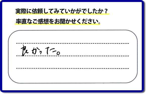 口コミ評判25 良かった。便利屋・何でも屋【福岡の便利屋なんでもお助け隊】ホームページでは、代表者山口をはじめスタッフの顔写真・お客様の笑顔・実際のお客様の口コミ評判コメントを掲載しています。当社には8割以上の女性のお客様から、信頼・信用・安心感があると評判です。こんなことどこへお願いしたらいいのか、悩んだときは 【福岡の便利屋なんでもお助け隊】へご相談ください。不用品の片付けからお掃除、いえのなかで困っていること、些細なことでも構いませんので、まずはお電話ください。